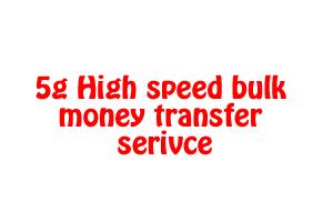 5g High speed bulk money transfer serivce